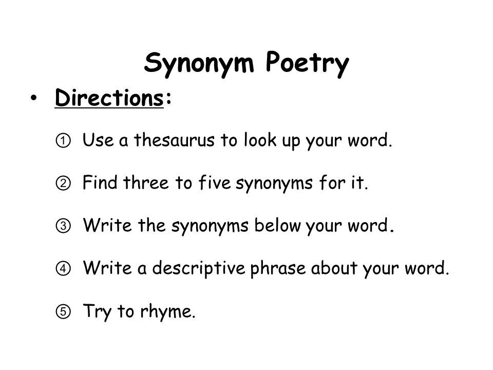 Synonym Poetry Directions: Use a thesaurus to look up your word. Find three to five synonyms for it. Write the synonyms below your word. Write a descr