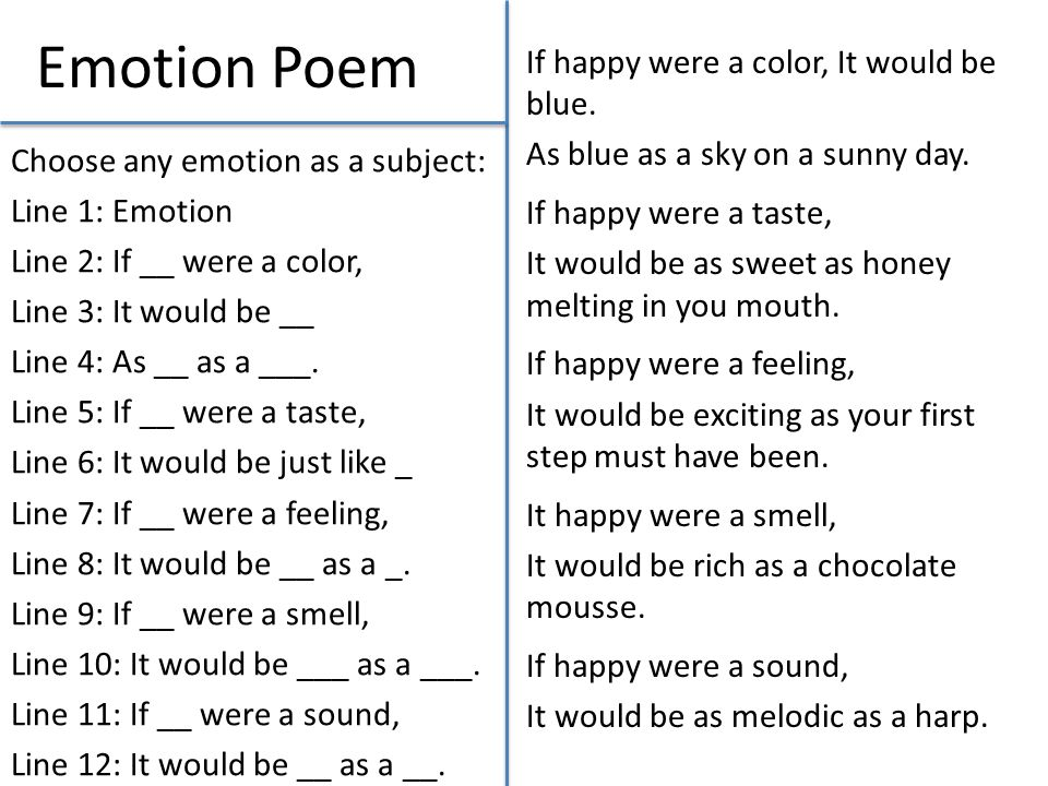 Emotion Poem Choose any emotion as a subject: Line 1: Emotion Line 2: If __ were a color, Line 3: It would be __ Line 4: As __ as a ___. Line 5: If __