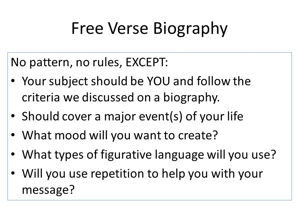 Free Verse Biography No pattern, no rules, EXCEPT: Your subject should be YOU and follow the criteria we discussed on a biography. Should cover a majo