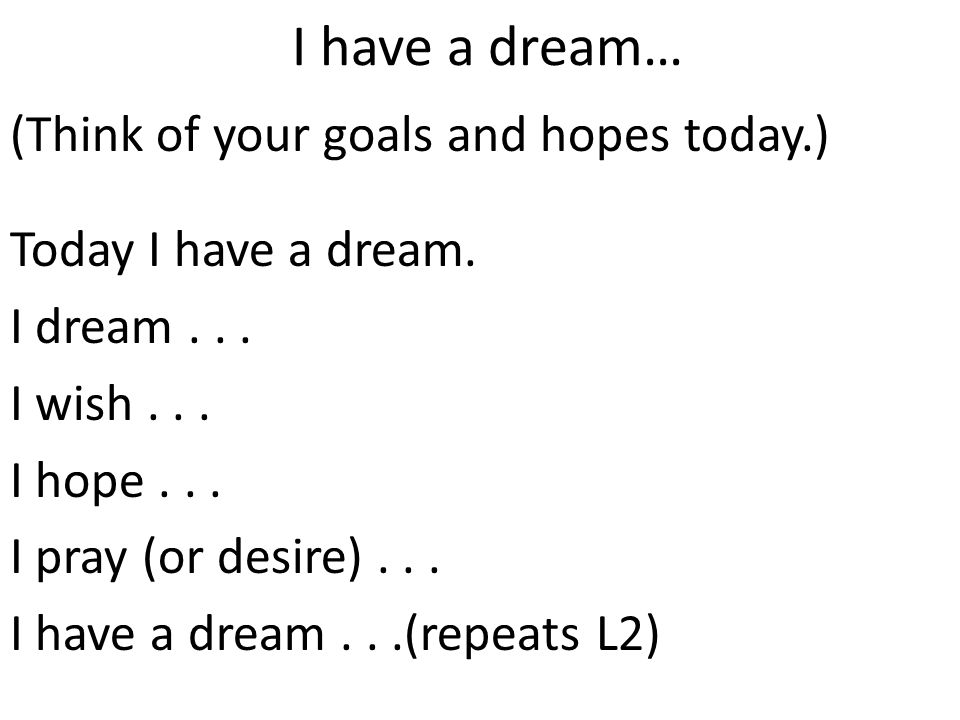 I have a dream… (Think of your goals and hopes today.) Today I have a dream. I dream... I wish... I hope... I pray (or desire)... I have a dream...(re