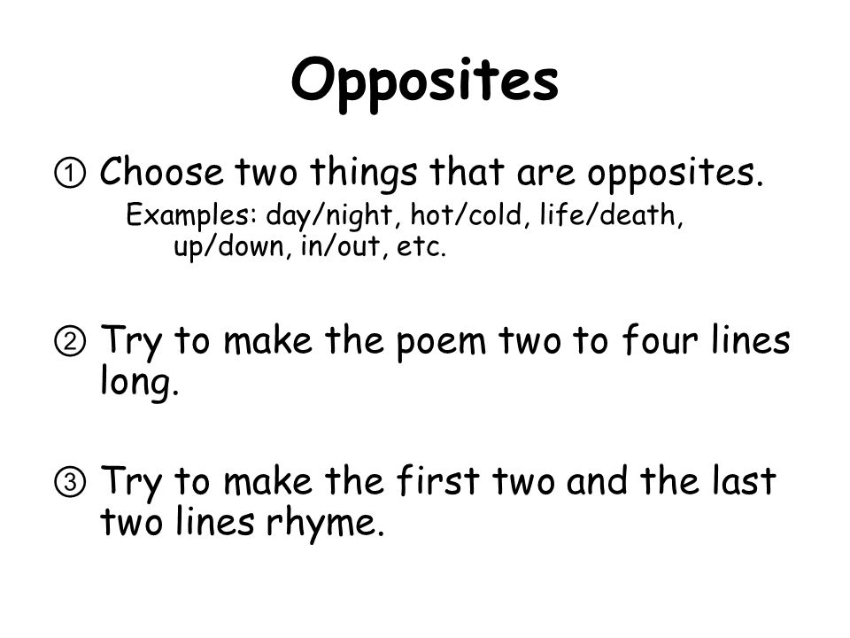 Opposites Choose two things that are opposites. Examples: day/night, hot/cold, life/death, up/down, in/out, etc. Try to make the poem two to four line