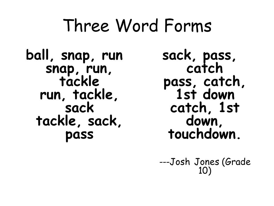 Three Word Forms ball, snap, run snap, run, tackle run, tackle, sack tackle, sack, pass sack, pass, catch pass, catch, 1st down catch, 1st down, touch