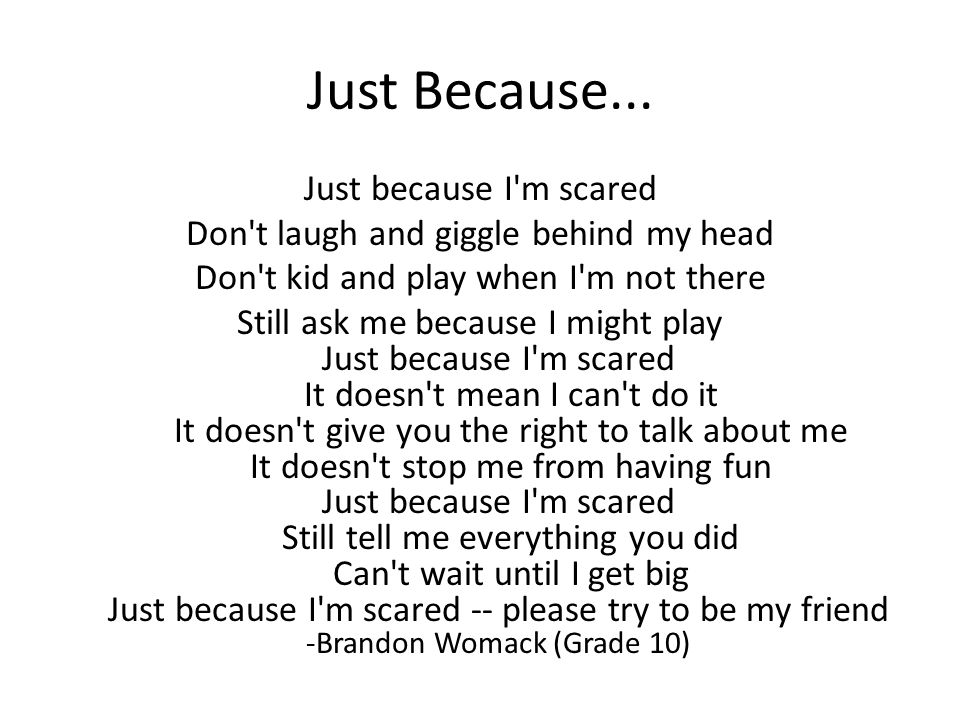 Just Because... Just because I'm scared Don't laugh and giggle behind my head Don't kid and play when I'm not there Still ask me because I might play