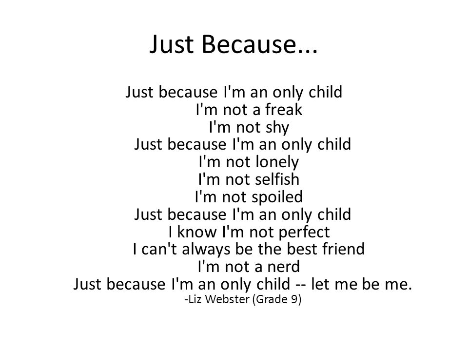 Just Because... Just because I'm an only child I'm not a freak I'm not shy Just because I'm an only child I'm not lonely I'm not selfish I'm not spoil