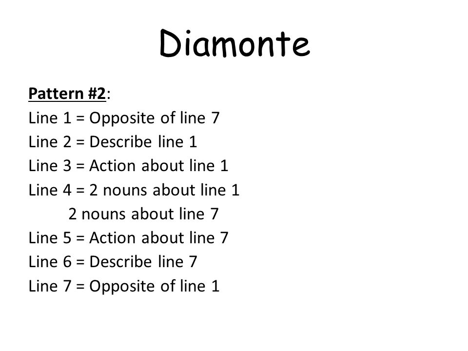 Diamonte Pattern #2: Line 1 = Opposite of line 7 Line 2 = Describe line 1 Line 3 = Action about line 1 Line 4 = 2 nouns about line 1 2 nouns about lin