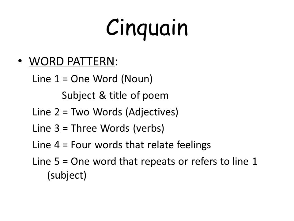 Cinquain WORD PATTERN: Line 1 = One Word (Noun) Subject & title of poem Line 2 = Two Words (Adjectives) Line 3 = Three Words (verbs) Line 4 = Four wor