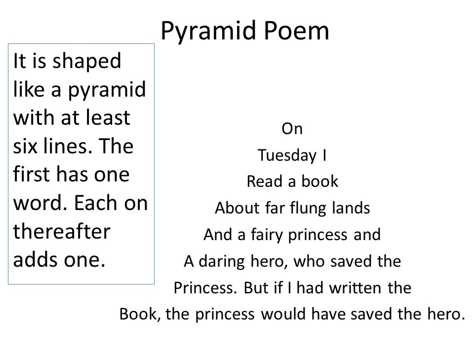 Pyramid Poem It is shaped like a pyramid with at least six lines. The first has one word. Each on thereafter adds one. On Tuesday I Read a book About