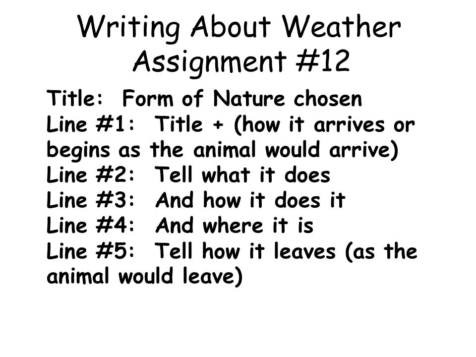 Writing About Weather Assignment #12 Title: Form of Nature chosen Line #1: Title + (how it arrives or begins as the animal would arrive) Line #2: Tell