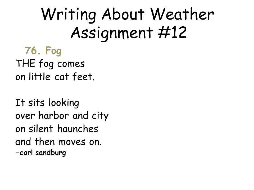 Writing About Weather Assignment #12 76. Fog THE fog comes on little cat feet. It sits looking over harbor and city on silent haunches and then moves