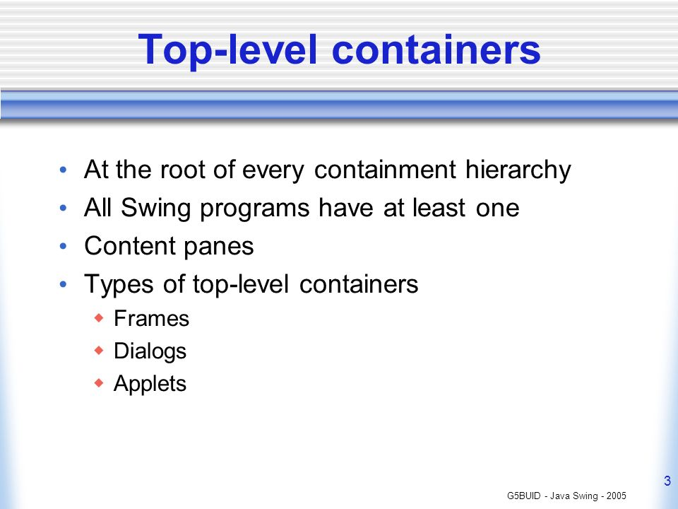 G5BUID - Java Swing - 2005 3 Top-level containers At the root of every containment hierarchy All Swing programs have at least one Content panes Types