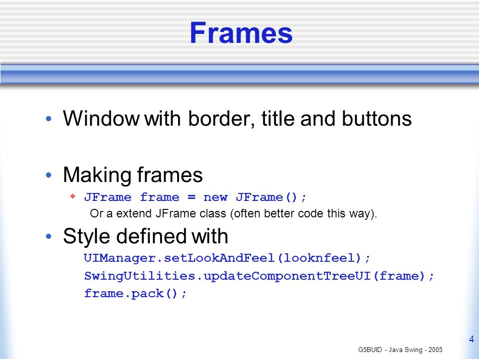 G5BUID - Java Swing - 2005 4 Frames Window with border, title and buttons Making frames JFrame frame = new JFrame(); Or a extend JFrame class (often b