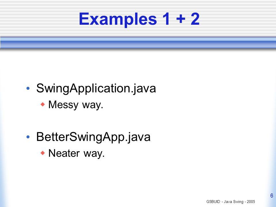 G5BUID - Java Swing - 2005 6 Examples 1 + 2 SwingApplication.java Messy way. BetterSwingApp.java Neater way.
