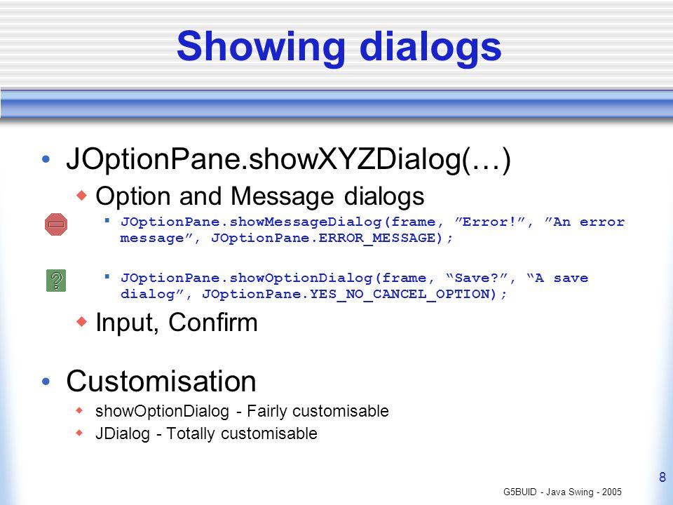 G5BUID - Java Swing - 2005 8 Showing dialogs JOptionPane.showXYZDialog(…) Option and Message dialogs JOptionPane.showMessageDialog(frame, Error!, An e