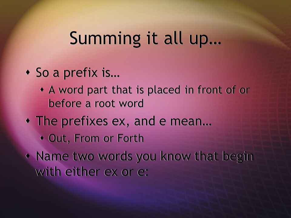 Summing it all up… So a prefix is… A word part that is placed in front of or before a root word The prefixes ex, and e mean… Out, From or Forth Name two words you know that begin with either ex or e: So a prefix is… A word part that is placed in front of or before a root word The prefixes ex, and e mean… Out, From or Forth Name two words you know that begin with either ex or e: