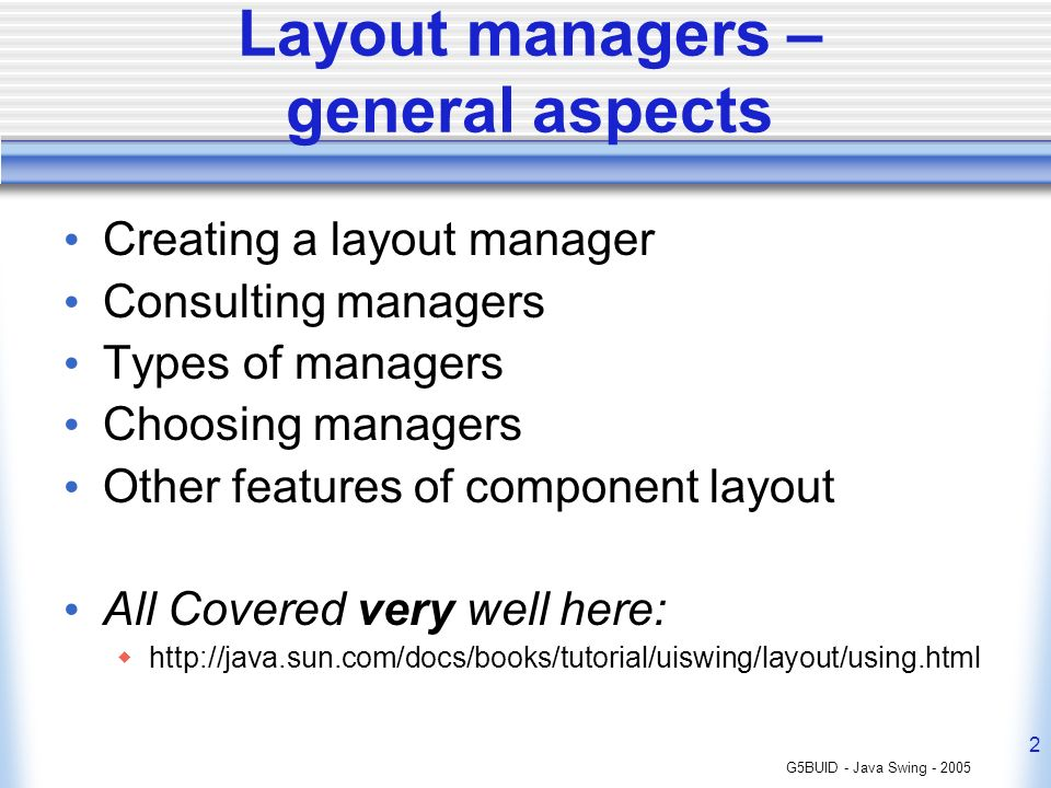 G5BUID - Java Swing - 2005 2 Layout managers – general aspects Creating a layout manager Consulting managers Types of managers Choosing managers Other features of component layout All Covered very well here: http://java.sun.com/docs/books/tutorial/uiswing/layout/using.html