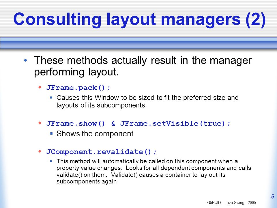 G5BUID - Java Swing - 2005 5 Consulting layout managers (2) These methods actually result in the manager performing layout. JFrame.pack(); Causes this