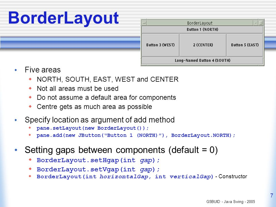 G5BUID - Java Swing - 2005 7 BorderLayout Five areas NORTH, SOUTH, EAST, WEST and CENTER Not all areas must be used Do not assume a default area for components Centre gets as much area as possible Specify location as argument of add method pane.setLayout(new BorderLayout()); pane.add(new JButton(Button 1 (NORTH)), BorderLayout.NORTH); Setting gaps between components (default = 0) BorderLayout.setHgap(int gap); BorderLayout.setVgap(int gap); BorderLayout(int horizontalGap, int verticalGap) - Constructor