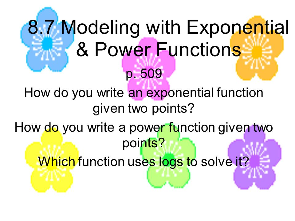 8.7 Modeling with Exponential & Power Functions p. 509 How do you write an exponential function given two points? How do you write a power function gi