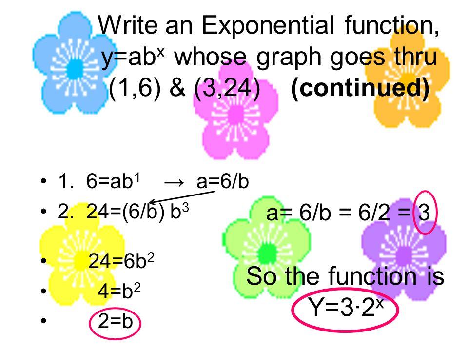 Write an Exponential function, y=ab x whose graph goes thru (1,6) & (3,24) (continued) 1. 6=ab 1 a=6/b 2. 24=(6/b) b 3 24=6b 2 4=b 2 2=b a= 6/b = 6/2