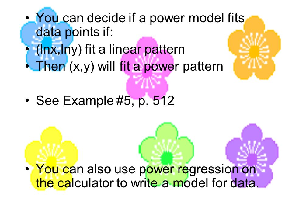 You can decide if a power model fits data points if: (lnx,lny) fit a linear pattern Then (x,y) will fit a power pattern See Example #5, p. 512 You can