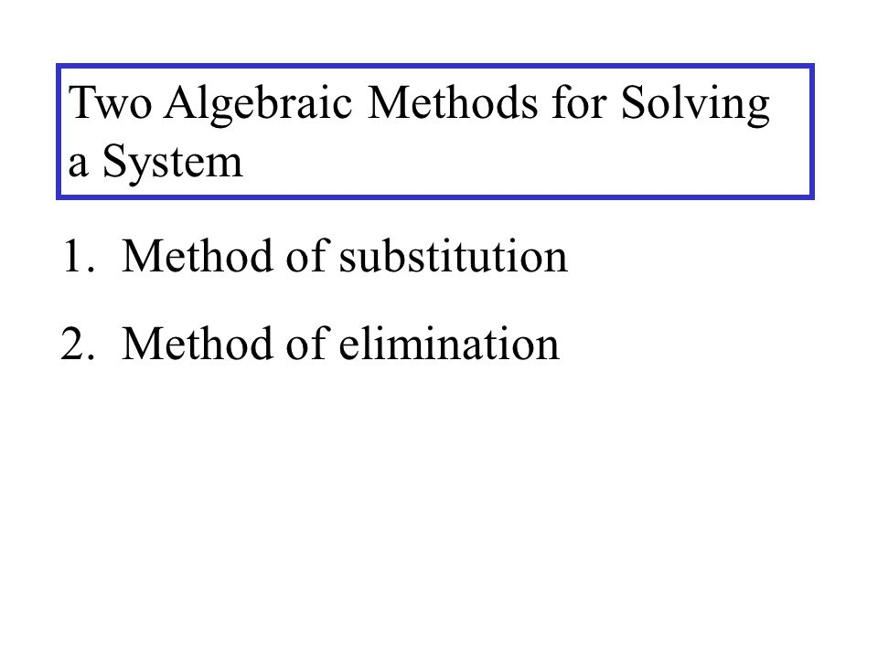 Two Algebraic Methods for Solving a System 1. Method of substitution 2. Method of elimination