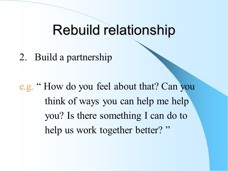 Rebuild relationship 2. Build a partnership e.g. How do you feel about that? Can you think of ways you can help me help you? Is there something I can