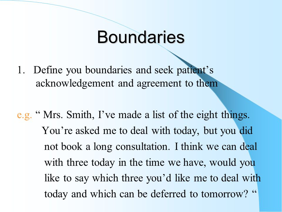 Boundaries 1. Define you boundaries and seek patients acknowledgement and agreement to them e.g. Mrs. Smith, Ive made a list of the eight things. Your