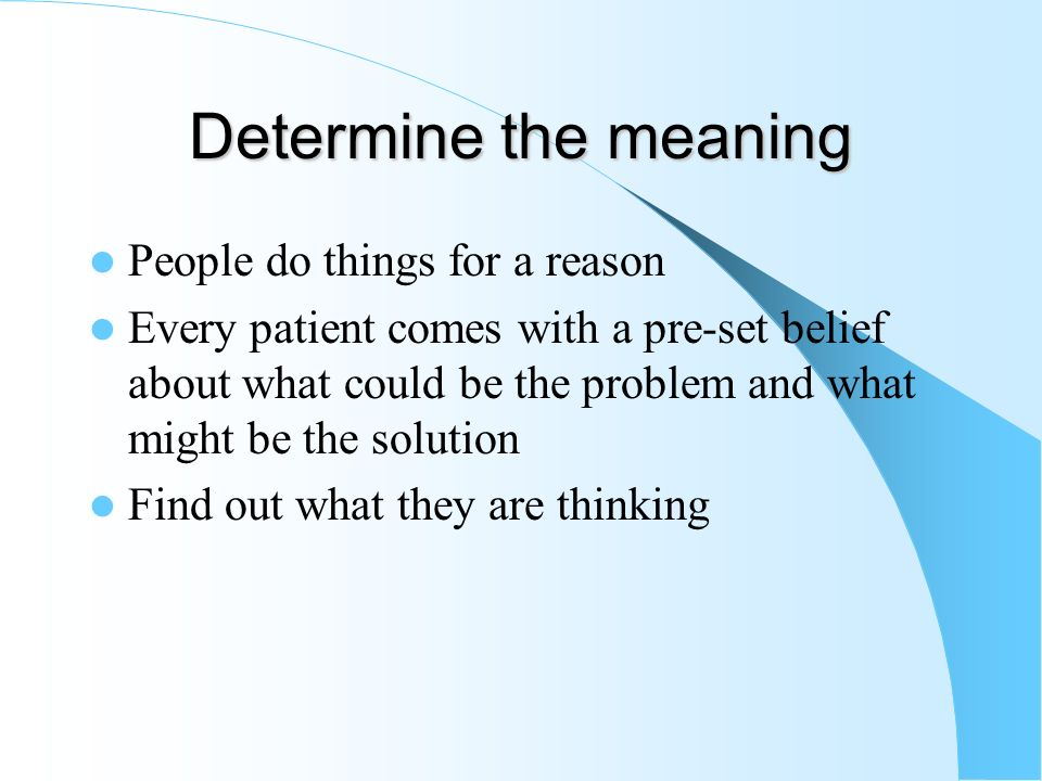 Determine the meaning People do things for a reason Every patient comes with a pre-set belief about what could be the problem and what might be the so