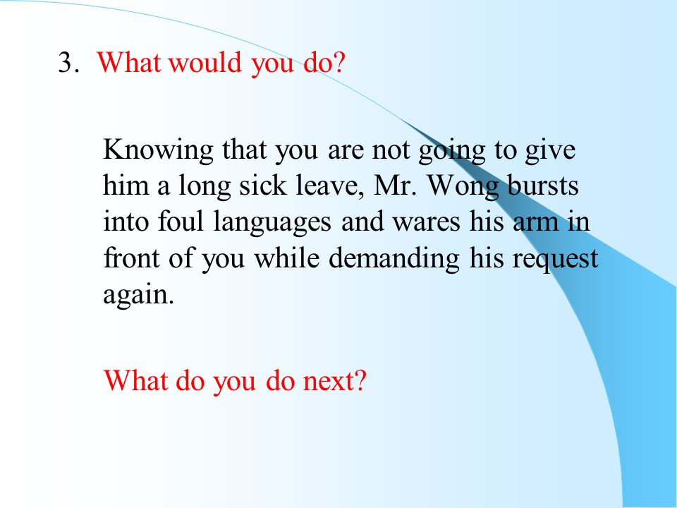 3. What would you do? Knowing that you are not going to give him a long sick leave, Mr. Wong bursts into foul languages and wares his arm in front of
