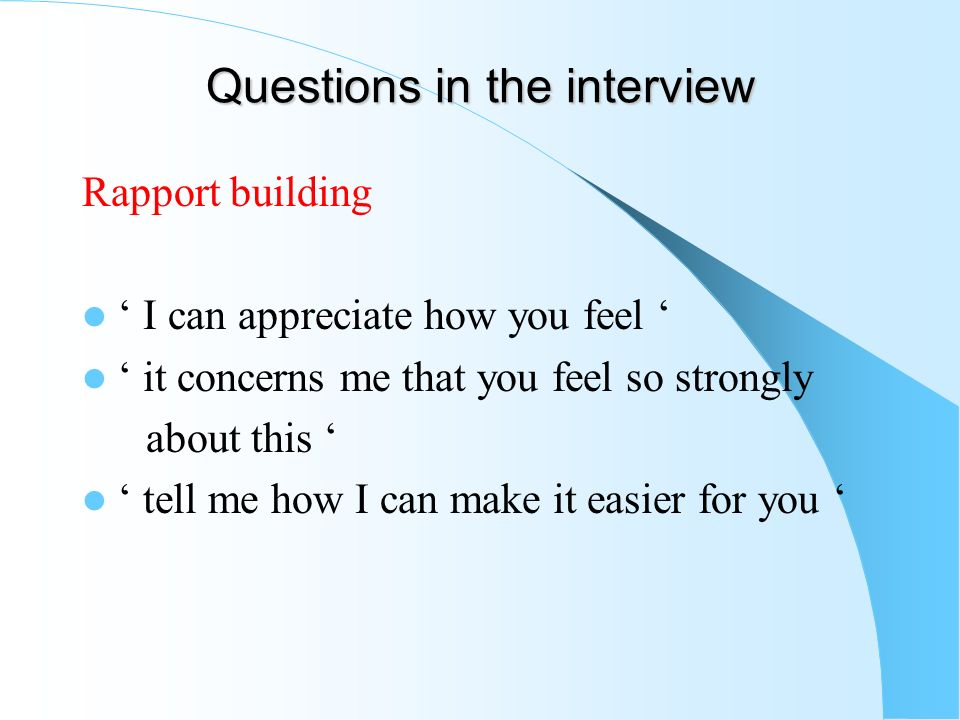 Questions in the interview Rapport building I can appreciate how you feel it concerns me that you feel so strongly about this tell me how I can make i