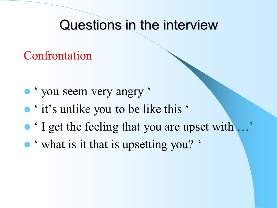Questions in the interview Confrontation you seem very angry its unlike you to be like this I get the feeling that you are upset with … what is it tha