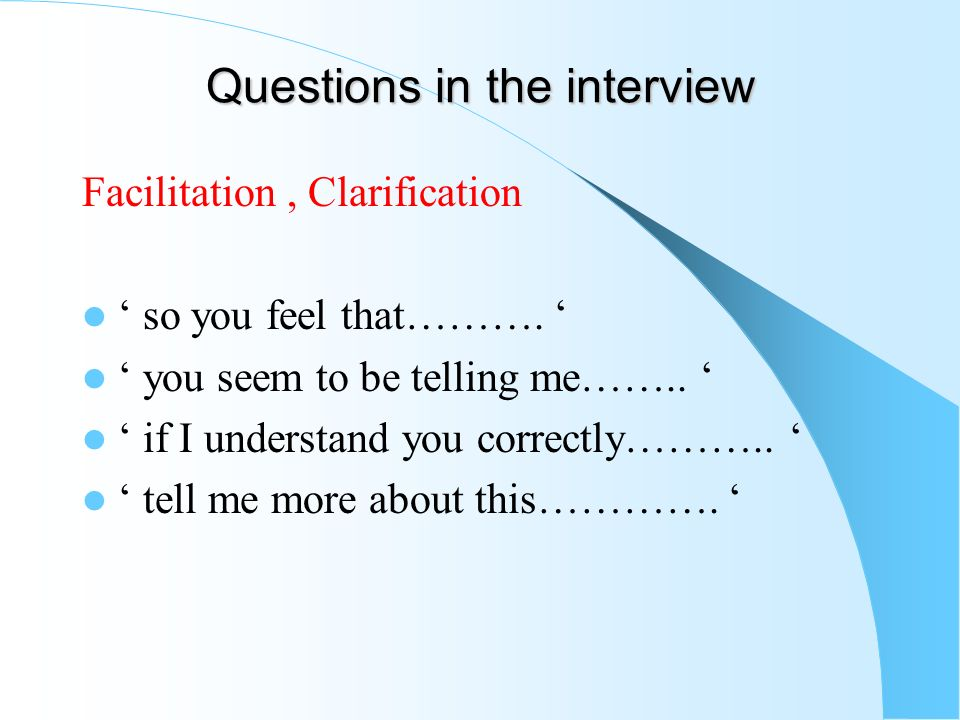 Questions in the interview Facilitation, Clarification so you feel that………. you seem to be telling me…….. if I understand you correctly……….. tell me m