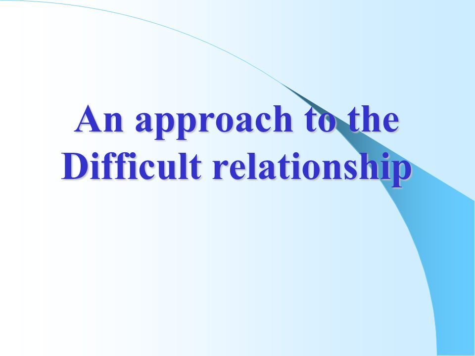 An approach to the Difficult relationship
