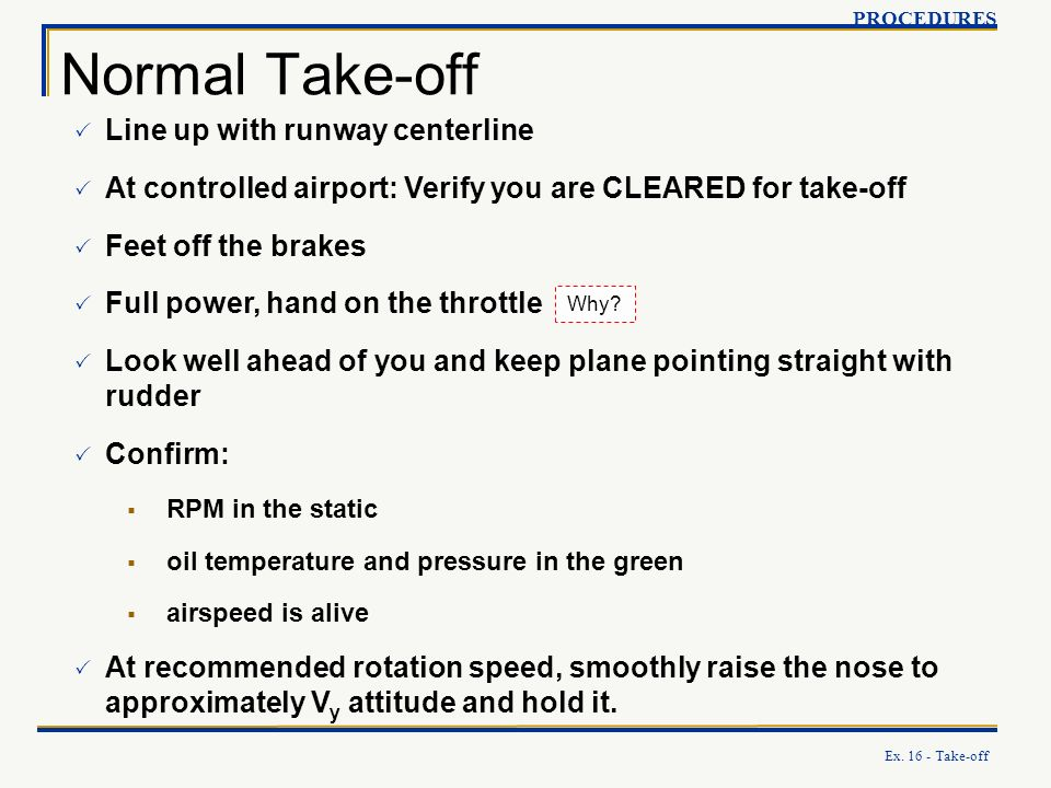 Ex. 16 - Take-off Normal Take-off PROCEDURES Line up with runway centerline At controlled airport: Verify you are CLEARED for take-off Feet off the br