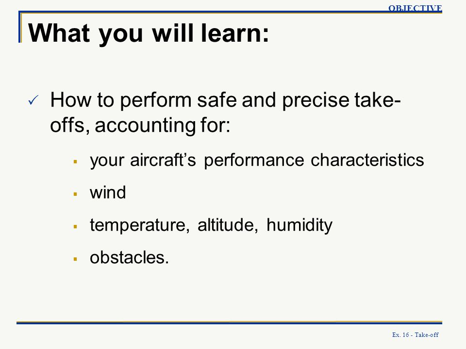 Ex. 16 - Take-off What you will learn: How to perform safe and precise take- offs, accounting for: your aircrafts performance characteristics wind tem
