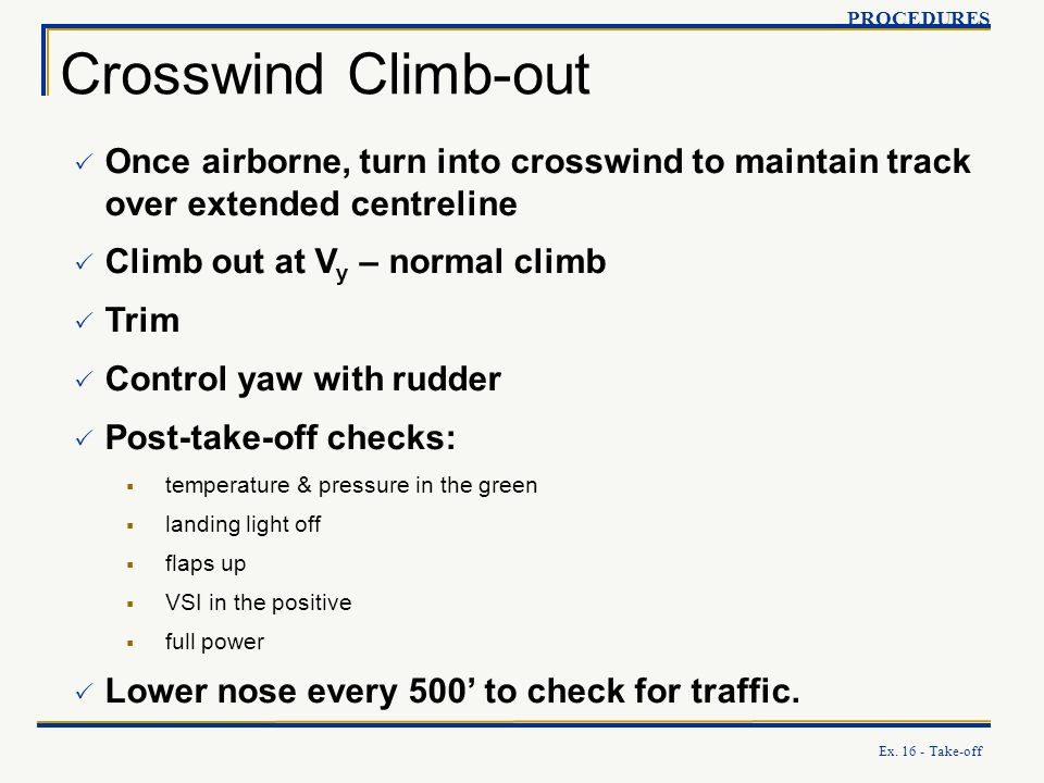 Ex. 16 - Take-off Crosswind Climb-out PROCEDURES Once airborne, turn into crosswind to maintain track over extended centreline Climb out at V y – norm