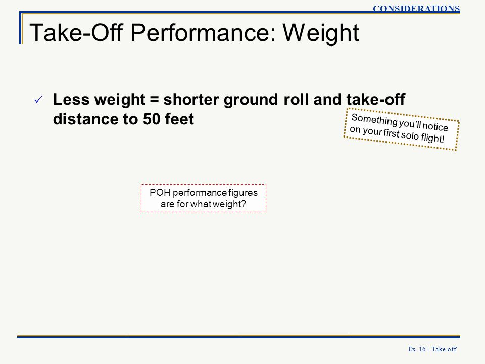 Ex. 16 - Take-off Take-Off Performance: Weight CONSIDERATIONS Less weight = shorter ground roll and take-off distance to 50 feet Something youll notic