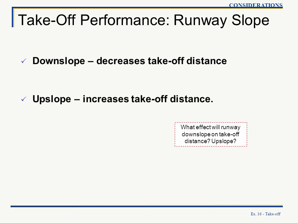 Ex. 16 - Take-off Take-Off Performance: Runway Slope CONSIDERATIONS Downslope – decreases take-off distance Upslope – increases take-off distance. Wha