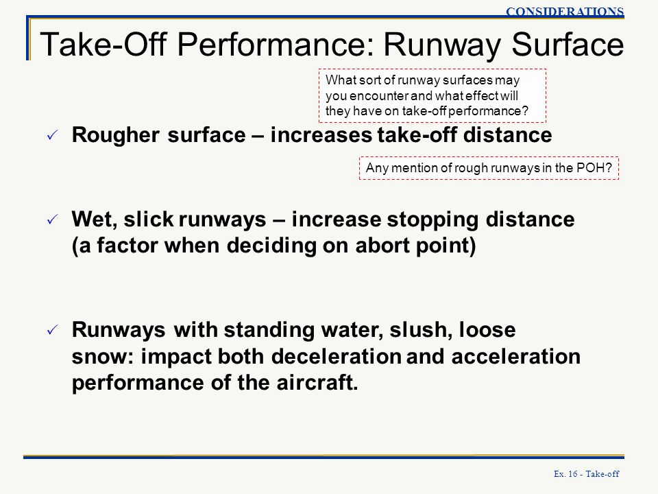 Ex. 16 - Take-off Take-Off Performance: Runway Surface CONSIDERATIONS Rougher surface – increases take-off distance Wet, slick runways – increase stop
