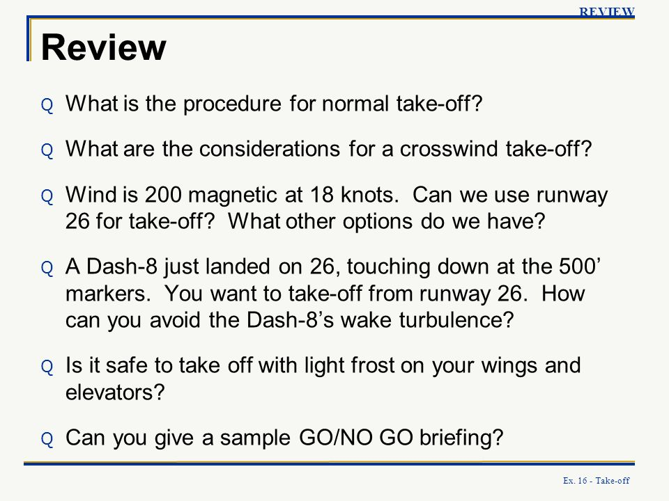 Ex. 16 - Take-off Review Q What is the procedure for normal take-off? Q What are the considerations for a crosswind take-off? Q Wind is 200 magnetic a
