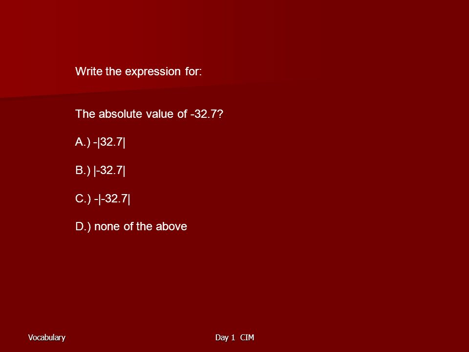 VocabularyDay 1 CIM Write the expression for: The absolute value of -32.7.