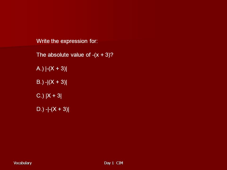 VocabularyDay 1 CIM Write the expression for: The absolute value of -(x + 3).