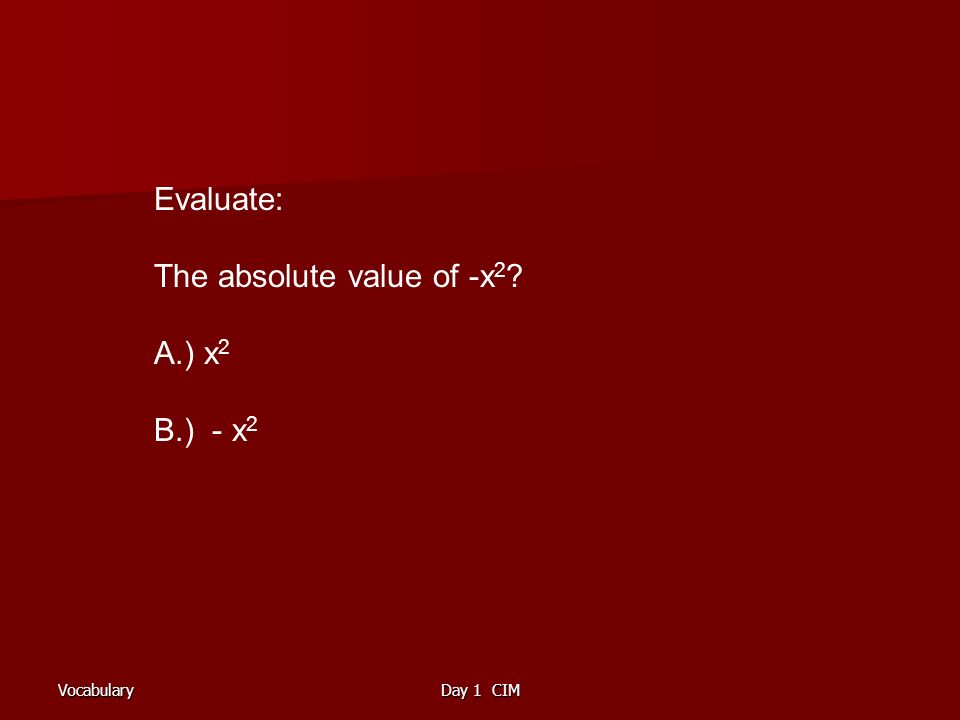 VocabularyDay 1 CIM Evaluate: The absolute value of -x 2 ? A.) x 2 B.) - x 2