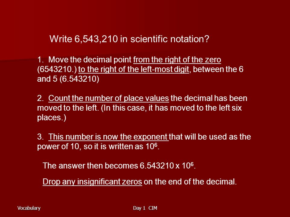 VocabularyDay 1 CIM Write 6,543,210 in scientific notation.