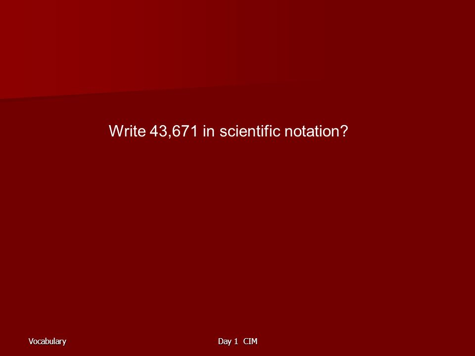 VocabularyDay 1 CIM Write 43,671 in scientific notation?
