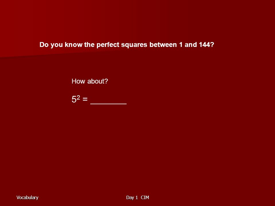 VocabularyDay 1 CIM Do you know the perfect squares between 1 and 144? How about? 5 2 = _______