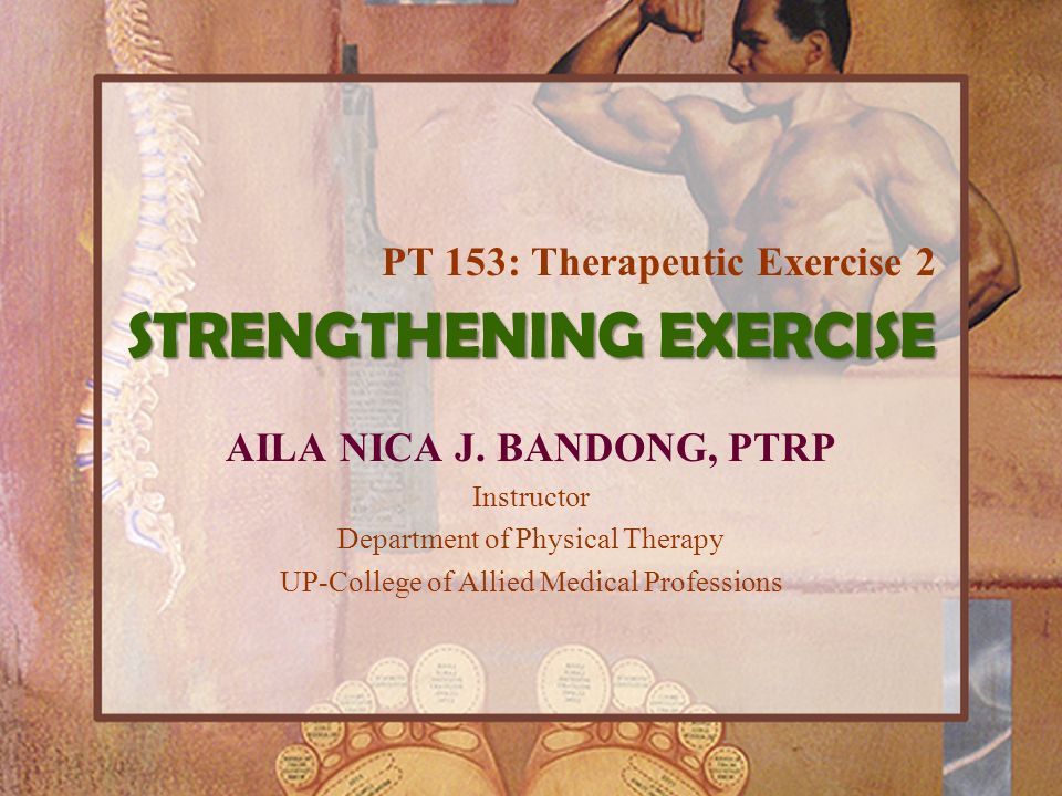 STRENGTHENING EXERCISE AILA NICA J. BANDONG, PTRP Instructor Department of Physical Therapy UP-College of Allied Medical Professions PT 153: Therapeut