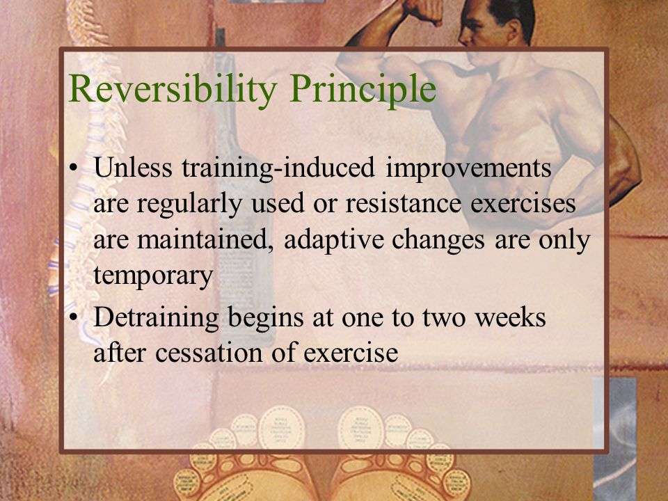 Reversibility Principle Unless training-induced improvements are regularly used or resistance exercises are maintained, adaptive changes are only temp