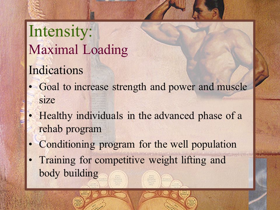 Intensity: Maximal Loading Indications Goal to increase strength and power and muscle size Healthy individuals in the advanced phase of a rehab progra