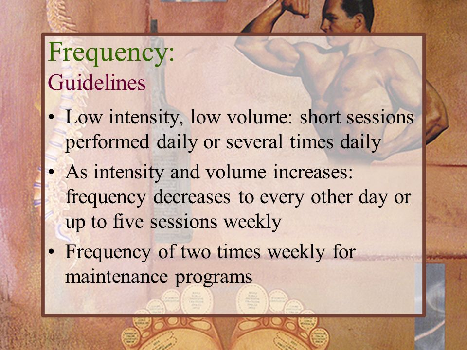 Frequency: Guidelines Low intensity, low volume: short sessions performed daily or several times daily As intensity and volume increases: frequency de